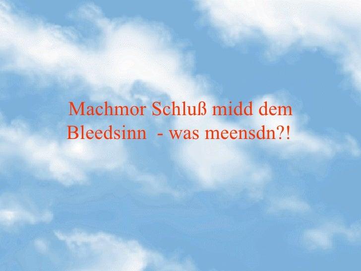 Machmor Schluß midd demBleedsinn - was meensdn?!