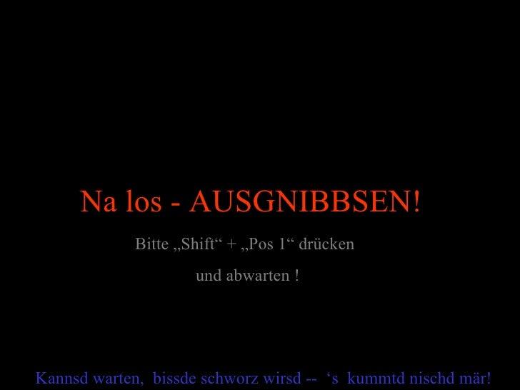 """Na los - AUSGNIBBSEN!             Bitte """"Shift"""" + """"Pos 1"""" drücken                     und abwarten !Kannsd warten, bissde ..."""