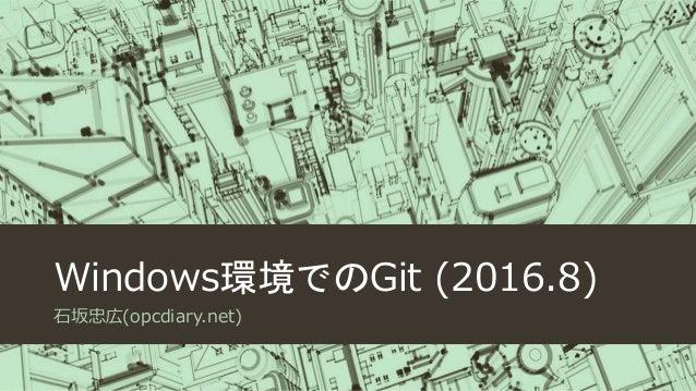 Windows環境でのGit (2016.8) 石坂忠広(opcdiary.net)