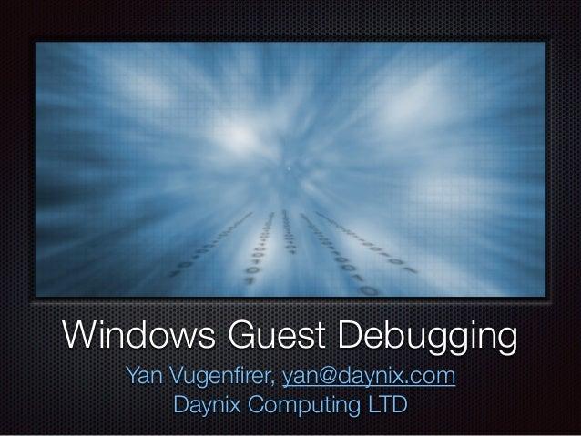 Windows Guest Debugging Yan Vugenfirer, yan@daynix.com Daynix Computing LTD