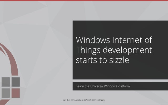 Learn the Universal Windows Platform Windows Internet of Things development starts to sizzle Join the Conversation #WinIoT...