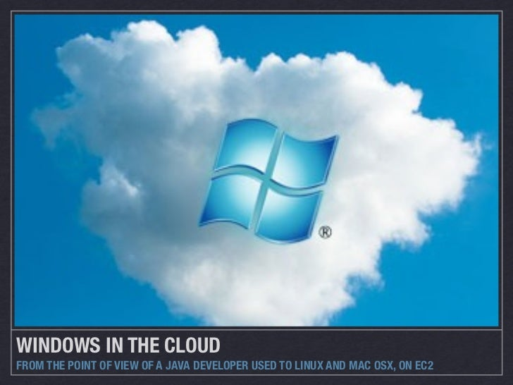 WINDOWS IN THE CLOUDFROM THE POINT OF VIEW OF A JAVA DEVELOPER USED TO LINUX AND MAC OSX, ON EC2