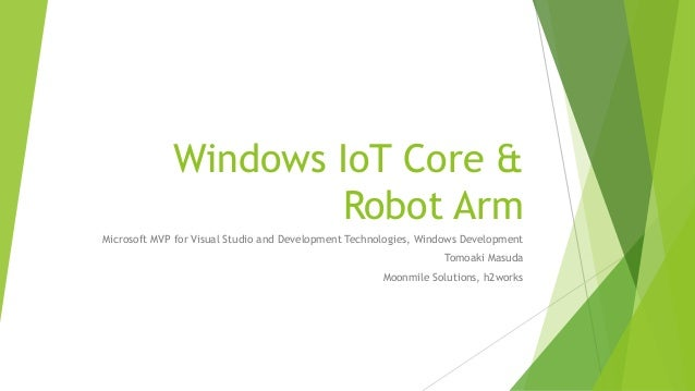 Windows IoT Core & Robot Arm Microsoft MVP for Visual Studio and Development Technologies, Windows Development Tomoaki Mas...
