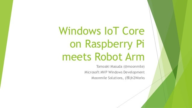 Windows IoT Core on Raspberry Pi meets Robot Arm Tomoaki Masuda (@moonmile) Microsoft MVP Windows Development Moonmile Sol...