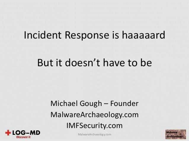 Incident Response is haaaaard But it doesn't have to be Michael Gough – Founder MalwareArchaeology.com IMFSecurity.com Mal...