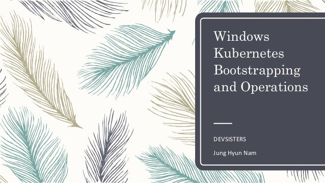 Windows Kubernetes Bootstrapping and Operations DEVSISTERS Jung Hyun Nam