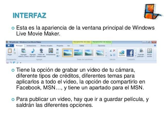 INTERFAZ   Esta es la apariencia de la ventana principal de Windows Live Movie Maker.    Tiene la opción de grabar un vi...