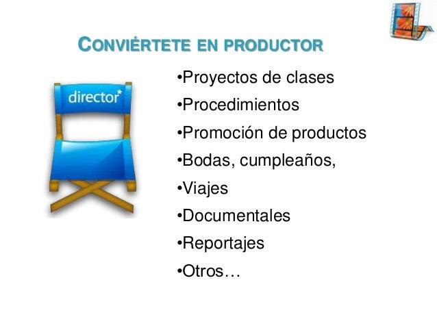 CONVIÉRTETE EN PRODUCTOR •Proyectos de clases •Procedimientos  •Promoción de productos •Bodas, cumpleaños, •Viajes •Docume...