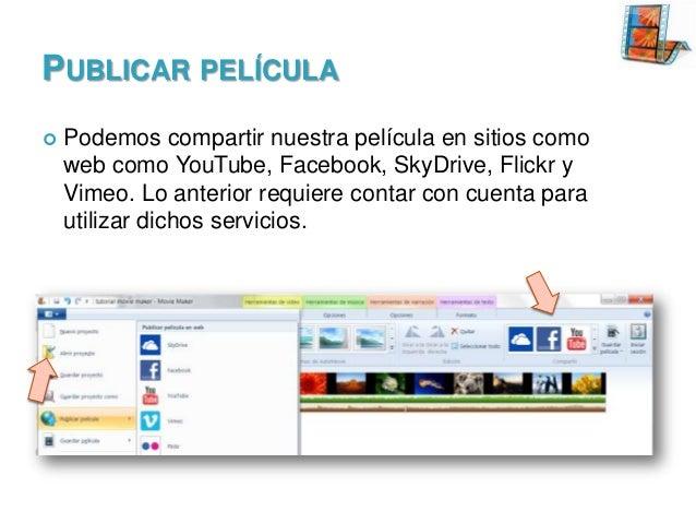 PUBLICAR PELÍCULA   Podemos compartir nuestra película en sitios como web como YouTube, Facebook, SkyDrive, Flickr y Vime...