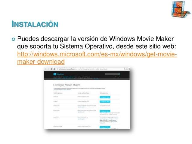 INSTALACIÓN   Puedes descargar la versión de Windows Movie Maker que soporta tu Sistema Operativo, desde este sitio web: ...