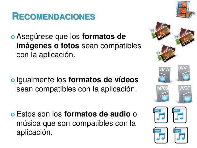 RECOMENDACIONES  Asegúrese  que los formatos de imágenes o fotos sean compatibles con la aplicación.   Igualmente  los f...