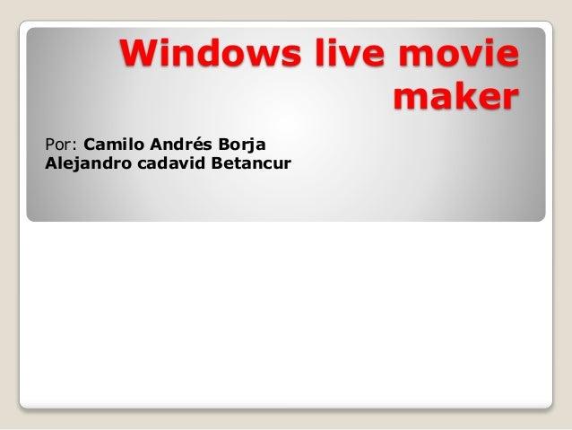 Windows live movie maker Por: Camilo Andrés Borja Alejandro cadavid Betancur