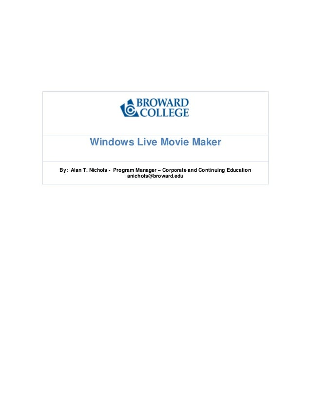 Windows Live Movie Maker By: Alan T. Nichols - Program Manager – Corporate and Continuing Education anichols@broward.edu