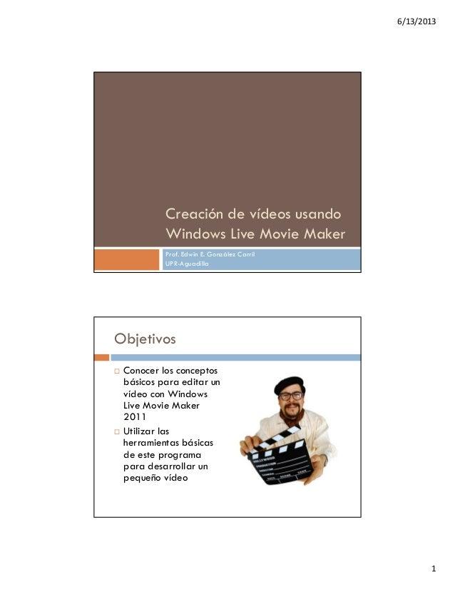 6/13/2013 1 Creación de vídeos usando Windows Live Movie Maker Prof. Edwin E. González Carril UPR-Aguadilla Objetivos  Co...