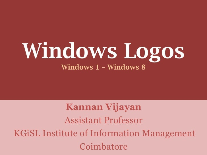Windows Logos          Windows 1 – Windows 8            Kannan Vijayan            Assistant ProfessorKGiSL Institute of In...