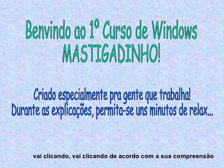 Benvindo ao 1º Curso de Windows MASTIGADINHO! Criado especialmente pra gente que trabalha! Durante as explicações, permita...