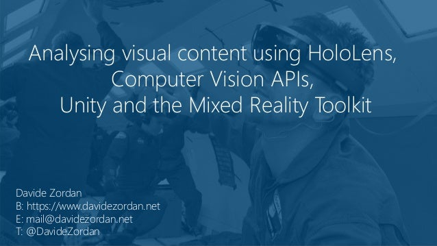 Analysing visual content using HoloLens, Computer Vision APIs, Unity and the Mixed Reality Toolkit Davide Zordan B: https:...