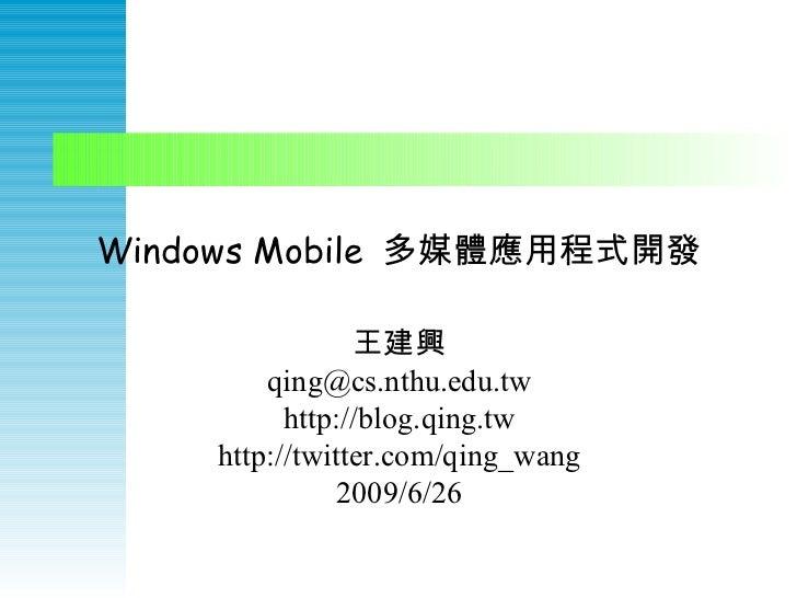 Windows Mobile  多媒體應用程式開發 王建興 qing@cs.nthu.edu.tw http://blog.qing.tw http://twitter.com/qing_wang 2009/6/26