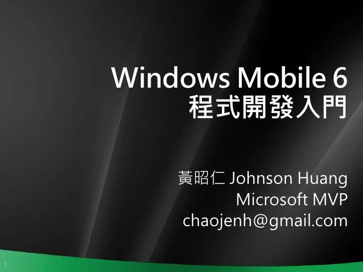 Windows Mobile 6         程式開發入門          黃昭仁 Johnson Huang               Microsoft MVP         chaojenh@gmail.com  1