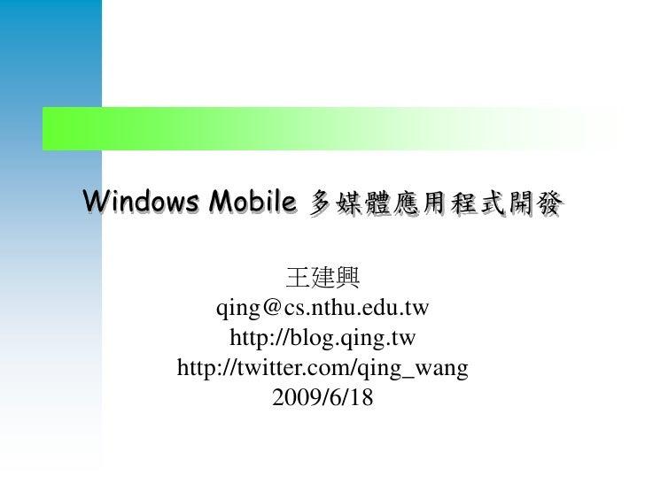 Windows Mobile 多媒體應用程式開發                  王建興         qing@cs.nthu.edu.tw           http://blog.qing.tw     http://twitter...