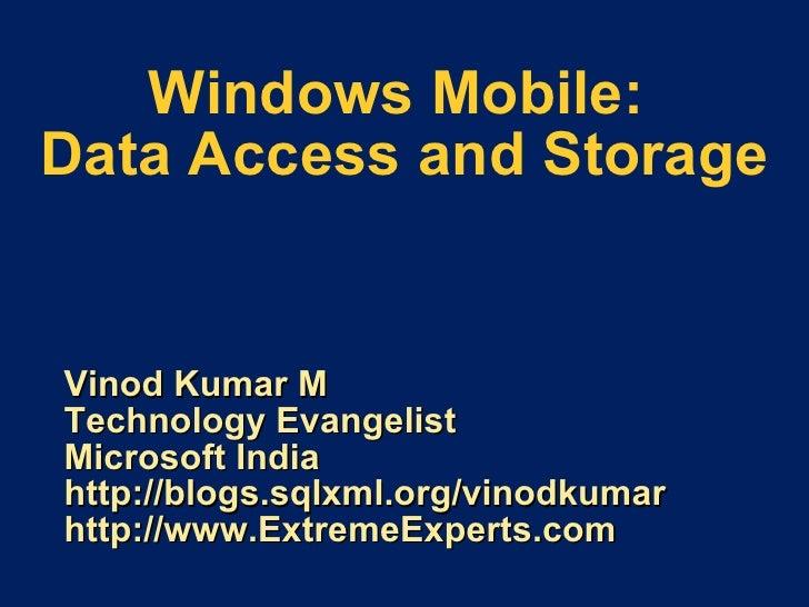 Windows Mobile:  Data Access and Storage Vinod Kumar M Technology Evangelist Microsoft India http://blogs.sqlxml.org/vinod...