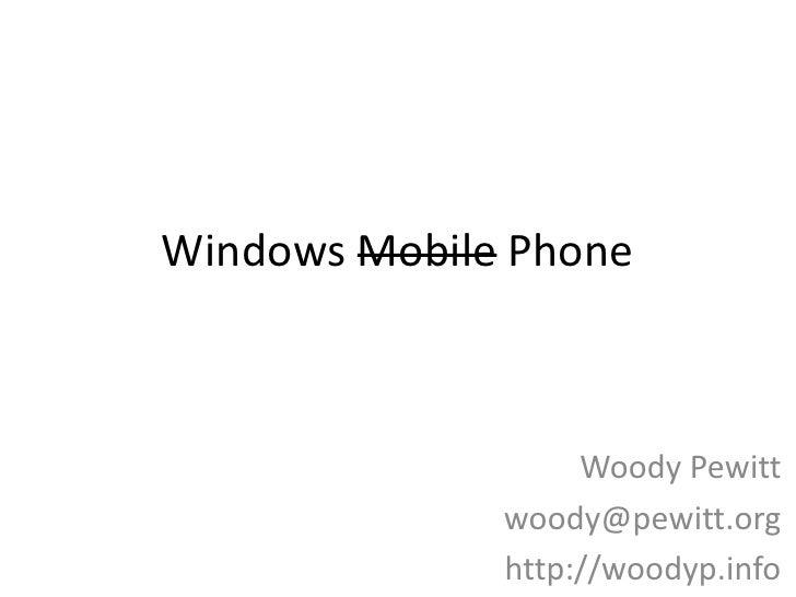 Windows Mobile Phone<br />Woody Pewitt<br />woody@pewitt.org<br />http://woodyp.info <br />