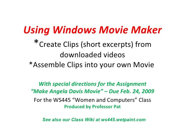 Using Windows Movie Maker * Create Clips (short excerpts) from downloaded videos *Assemble Clips into your own Movie  With...