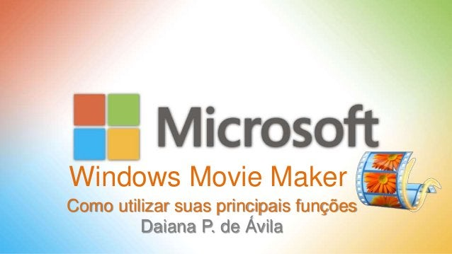 Windows Movie Maker Como utilizar suas principais funções Daiana P. de Ávila