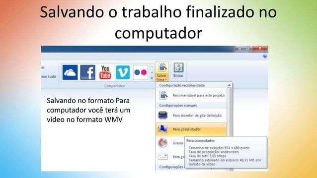 Salvando o trabalho finalizado no computador Salvando no formato Para computador você terá um vídeo no formato WMV