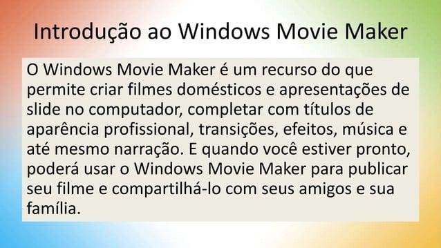 Introdução ao Windows Movie Maker O Windows Movie Maker é um recurso do que permite criar filmes domésticos e apresentaçõe...