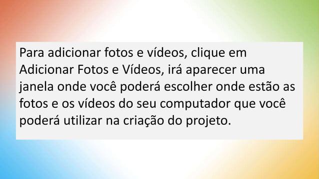 Para adicionar fotos e vídeos, clique em Adicionar Fotos e Vídeos, irá aparecer uma janela onde você poderá escolher onde ...