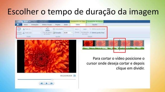 Escolher o tempo de duração da imagem Para cortar o vídeo posicione o cursor onde deseja cortar e depois clique em dividir.