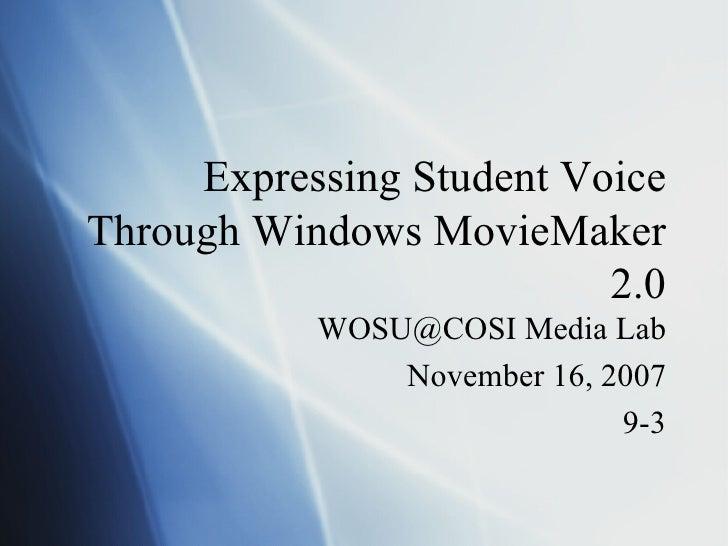Expressing Student Voice Through Windows MovieMaker 2.0 WOSU@COSI Media Lab November 16, 2007 9-3
