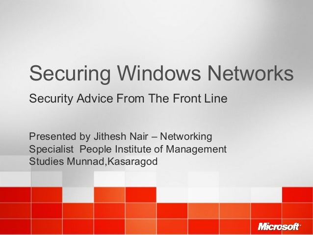 Securing Windows Networks Security Advice From The Front Line Presented by Jithesh Nair – Networking Specialist People Ins...