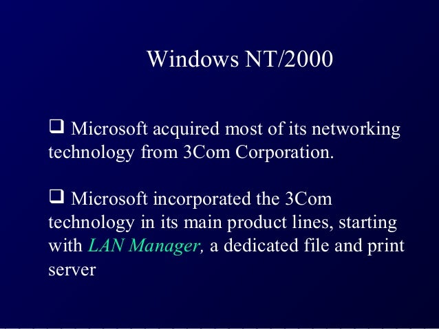 Windows NT/2000 Microsoft acquired most of its networkingtechnology from 3Com Corporation. Microsoft incorporated the 3C...
