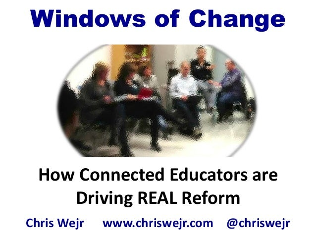 How Connected Educators areDriving REAL ReformChris Wejr www.chriswejr.com @chriswejrWindows of Change