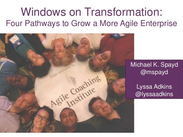 Windows on Transformation: Four Pathways to Grow a More Agile Enterprise  Michael K. Spayd @mspayd Lyssa Adkins @lyssaadki...