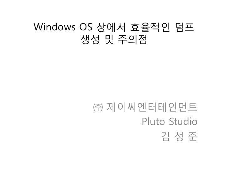 Windows OS 상에서 효율적인 덤프        생성 및 주의점        ㈜ 제이씨엔터테인먼트             Pluto Studio                 김성준