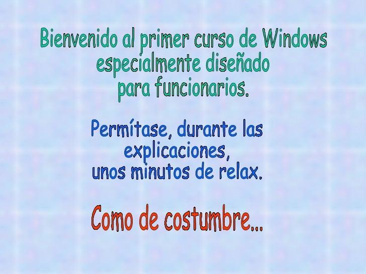 Bienvenido al primer curso de Windows especialmente diseñado para funcionarios. Permítase, durante las explicaciones, unos...