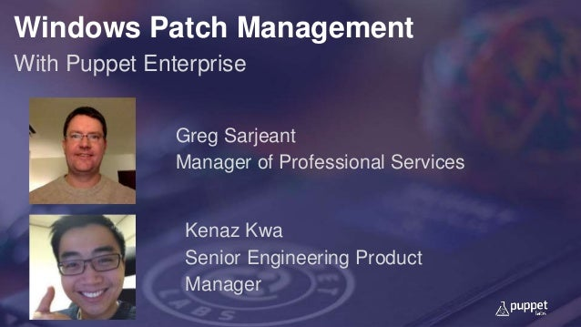 Windows Patch Management With Puppet Enterprise Greg Sarjeant Manager of Professional Services Kenaz Kwa Senior Engineerin...