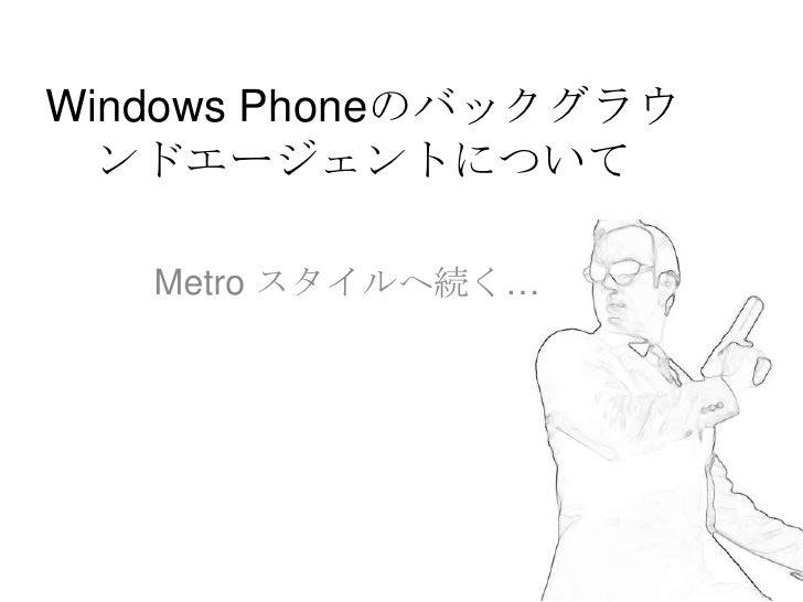 Windows Phoneのバックグラウ  ンドエージェントについて   Metro スタイルへ続く…