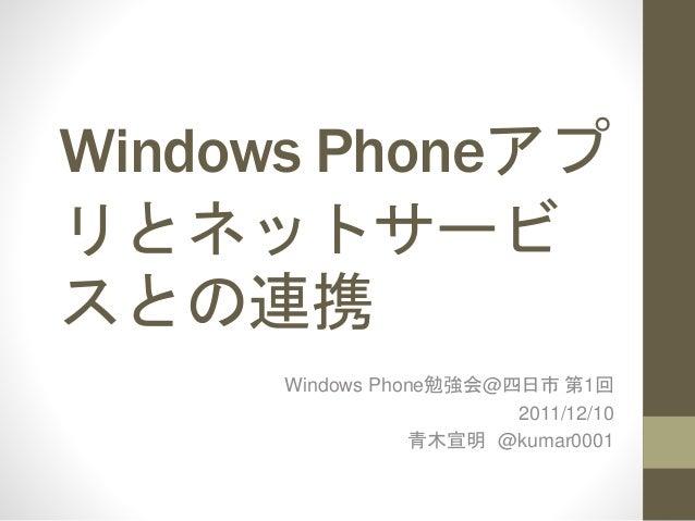 Windows Phoneアプ リとネットサービ スとの連携 Windows Phone勉強会@四日市 第1回 2011/12/10 青木宣明 @kumar0001