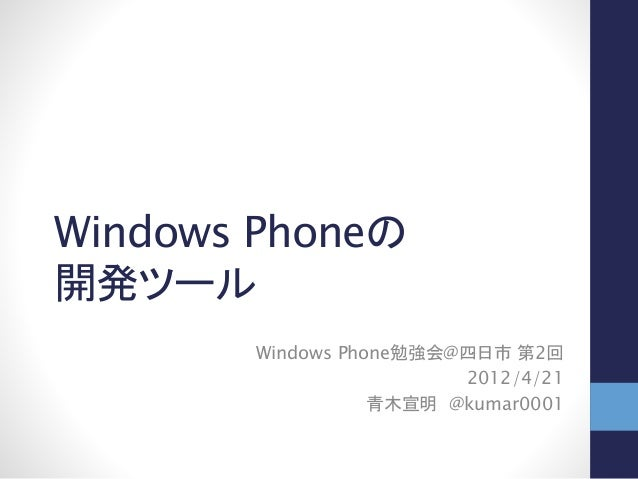 Windows Phoneの 開発ツール Windows Phone勉強会@四日市 第2回 2012/4/21 青木宣明 @kumar0001