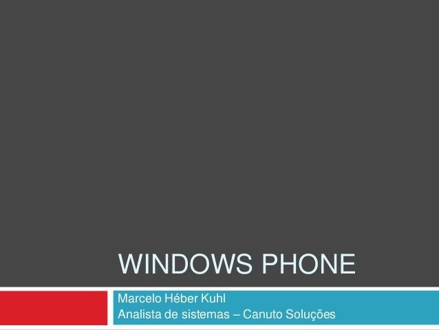 WINDOWS PHONE Marcelo Héber Kuhl Analista de sistemas – Canuto Soluções