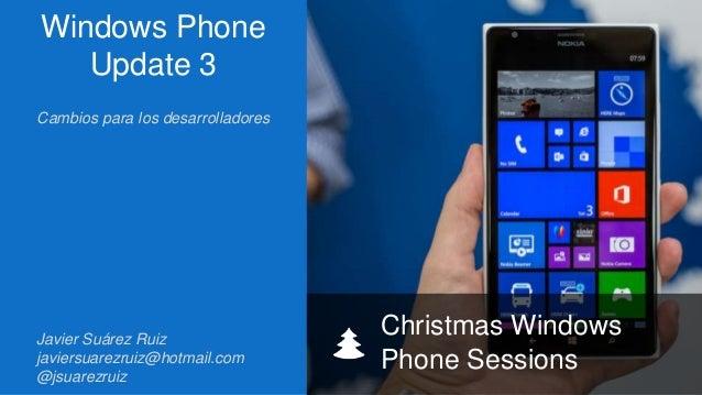 Windows Phone Update 3 Cambios para los desarrolladores  Javier Suárez Ruiz javiersuarezruiz@hotmail.com @jsuarezruiz  Chr...