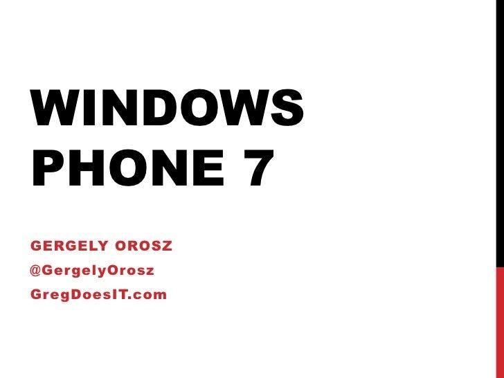 Windows Phone 7<br />Gergelyorosz<br />@GergelyOrosz<br />GregDoesIT.com<br />