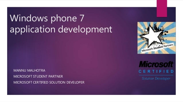 Windows phone 7 application development MANNU MALHOTRA MICROSOFT STUDENT PARTNER MICROSOFT CERTIFIED SOLUTION DEVELOPER