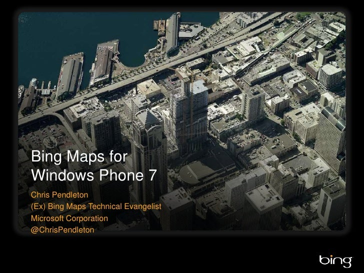 Bing Maps for Windows Phone 7<br />Chris Pendleton<br />(Ex) Bing Maps Technical Evangelist<br />Microsoft Corporation<br ...