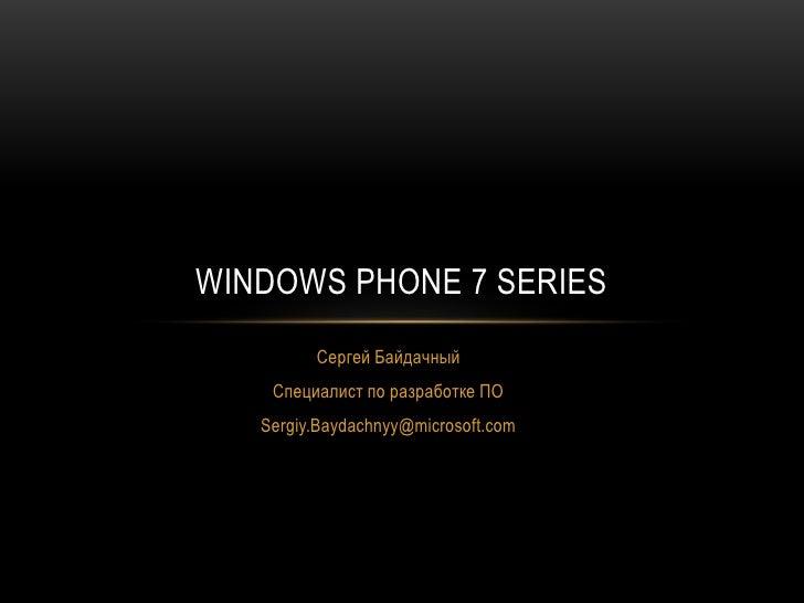 Сергей Байдачный<br />Специалист по разработке ПО<br />Sergiy.Baydachnyy@microsoft.com<br />Windows Phone 7 Series<br />
