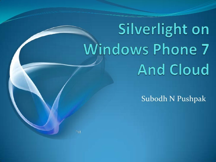 Silverlight on Windows Phone 7 And Cloud<br />Subodh N Pushpak<br />
